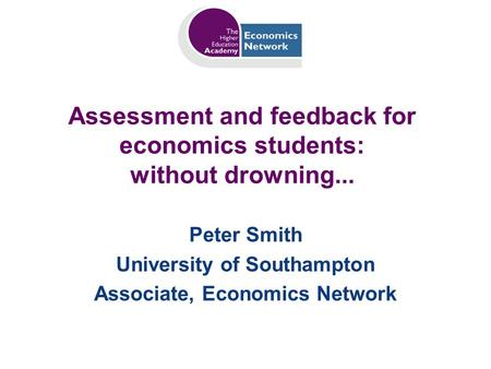 Assessment and feedback for economics students: without drowning... Peter Smith University of Southampton Associate, Economics Network.
