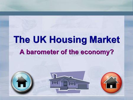 The UK Housing Market A barometer of the economy? The UK Housing Market A barometer of the economy?