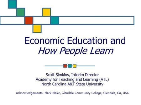 Economic Education and How People Learn Scott Simkins, Interim Director Academy for Teaching and Learning (ATL) North Carolina A&T State University Acknowledgements: