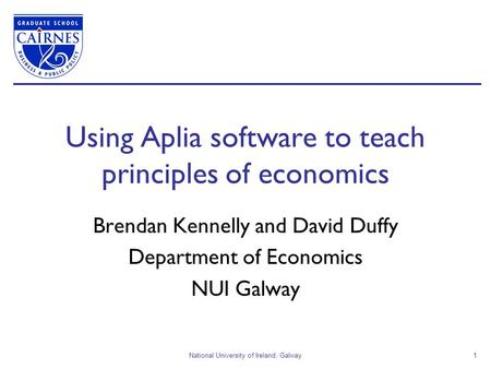 National University of Ireland, Galway1 Using Aplia software to teach principles of economics Brendan Kennelly and David Duffy Department of Economics.
