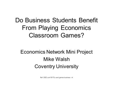 Do Business Students Benefit From Playing Economics Classroom Games? Economics Network Mini Project Mike Walsh Coventry University Ref: DEE conf 09 TCs.