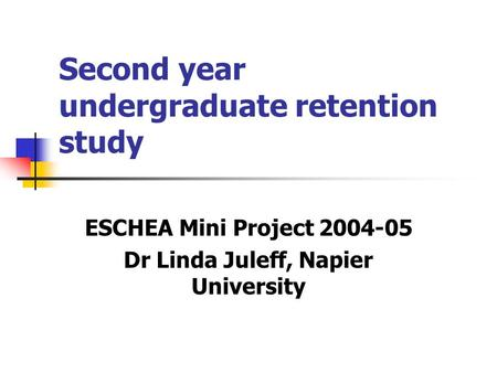 Second year undergraduate retention study ESCHEA Mini Project 2004-05 Dr Linda Juleff, Napier University.