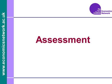 Www.economicsnetwork.ac.uk Assessment. www.economicsnetwork.ac.uk Assessment What is it ? Why assess and for whom? How should we assess? When should we.