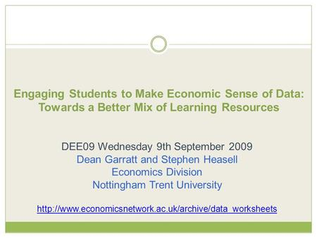 Engaging Students to Make Economic Sense of Data: Towards a Better Mix of Learning Resources DEE09 Wednesday 9th September 2009 Dean Garratt and Stephen.