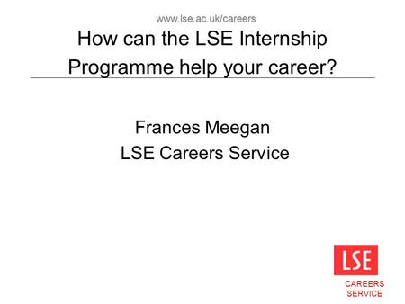 CAREERS SERVICE www.lse.ac.uk/careers How can the LSE Internship Programme help your career? Frances Meegan LSE Careers Service.
