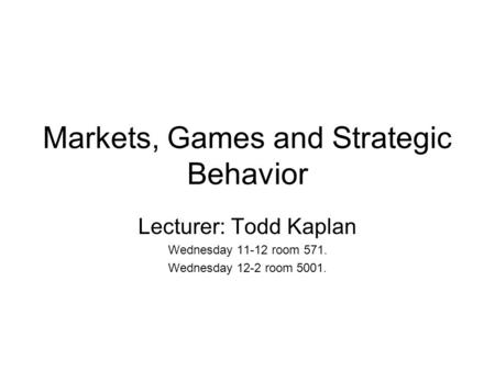 Markets, Games and Strategic Behavior Lecturer: Todd Kaplan Wednesday 11-12 room 571. Wednesday 12-2 room 5001.