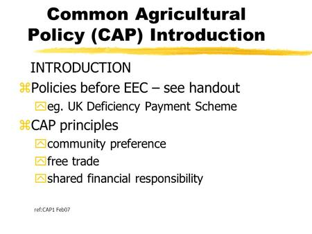Common Agricultural Policy (CAP) Introduction INTRODUCTION zPolicies before EEC – see handout yeg. UK Deficiency Payment Scheme zCAP principles ycommunity.