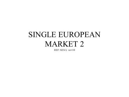 SINGLE EUROPEAN MARKET 2 REF: SEM 2 nov08 Introduction This lecture will build on the introduction to the SEM ( or the internal market), and consider.