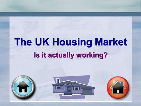 The UK Housing Market Is it actually working? The UK Housing Market Is it actually working?