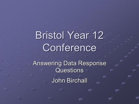 Bristol Year 12 Conference Answering Data Response Questions John Birchall.