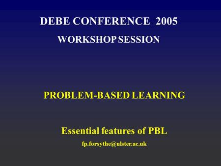 DEBE CONFERENCE 2005 WORKSHOP SESSION PROBLEM-BASED LEARNING Essential features of PBL