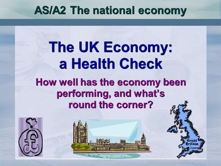 AS/A2 The national economy The UK Economy: a Health Check How well has the economy been performing, and whats round the corner? The UK Economy: a Health.