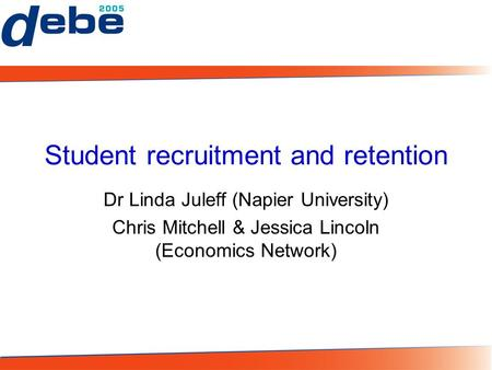 Student recruitment and retention Dr Linda Juleff (Napier University) Chris Mitchell & Jessica Lincoln (Economics Network)