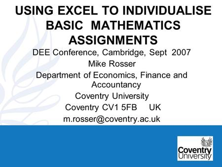 USING EXCEL TO INDIVIDUALISE BASIC MATHEMATICS ASSIGNMENTS DEE Conference, Cambridge, Sept 2007 Mike Rosser Department of Economics, Finance and Accountancy.