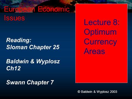Lecture 8: Optimum Currency Areas European Economic Issues © Baldwin & Wyplosz 2003 Reading: Sloman Chapter 25 Baldwin & Wyplosz Ch12 Swann Chapter 7.