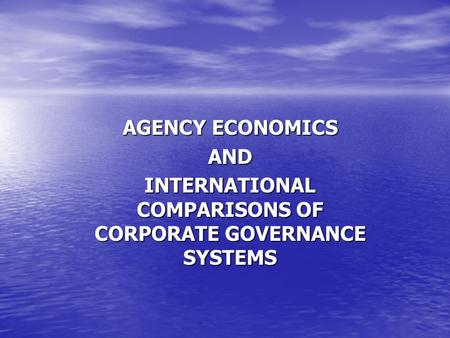 AGENCY ECONOMICS AND INTERNATIONAL COMPARISONS OF CORPORATE GOVERNANCE SYSTEMS.