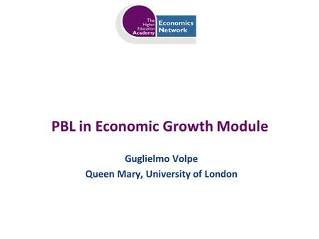 PBL in Economic Growth Module Guglielmo Volpe Queen Mary, University of London.