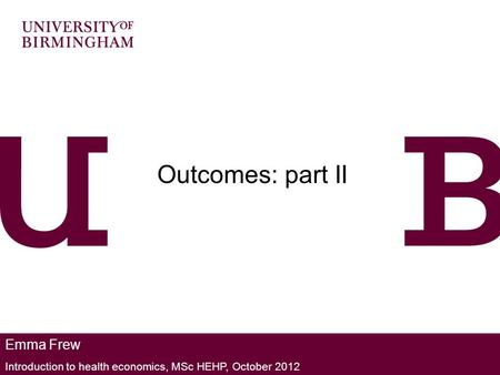 Emma Frew Introduction to health economics, MSc HEHP, October 2012 Outcomes: part II.