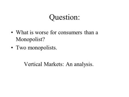 Question: What is worse for consumers than a Monopolist? Two monopolists. Vertical Markets: An analysis.