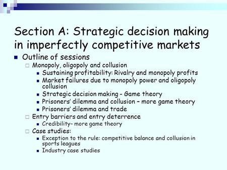 Section A: Strategic decision making in imperfectly competitive markets Outline of sessions Monopoly, oligopoly and collusion Sustaining profitability: