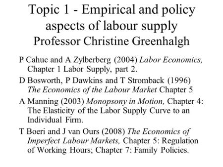 Topic 1 - Empirical and policy aspects of labour supply Professor Christine Greenhalgh P Cahuc and A Zylberberg (2004) Labor Economics, Chapter 1 Labor.