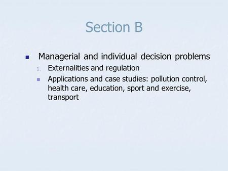 Section B Managerial and individual decision problems 1. Externalities and regulation Applications and case studies: pollution control, health care, education,