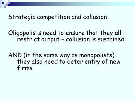 Strategic competition and collusion Oligopolists need to ensure that they all restrict output – collusion is sustained AND (in the same way as monopolists)