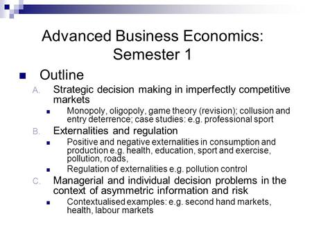 Advanced Business Economics: Semester 1 Outline A. Strategic decision making in imperfectly competitive markets Monopoly, oligopoly, game theory (revision);