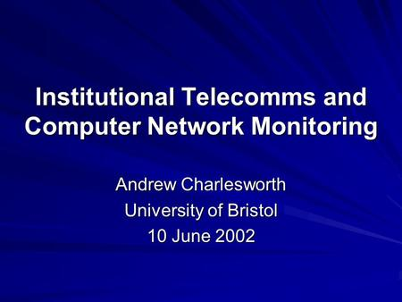 Institutional Telecomms and Computer Network Monitoring Andrew Charlesworth University of Bristol 10 June 2002.