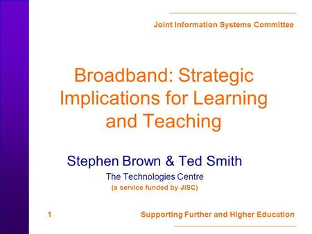 Joint Information Systems Committee 1 Supporting Further and Higher Education Broadband: Strategic Implications for Learning and Teaching Stephen Brown.