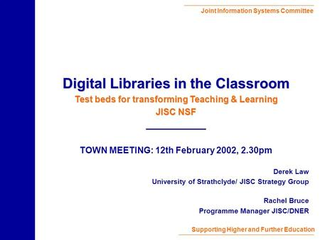 Joint Information Systems Committee Supporting Higher and Further Education Derek Law University of Strathclyde/ JISC Strategy Group Rachel Bruce Programme.