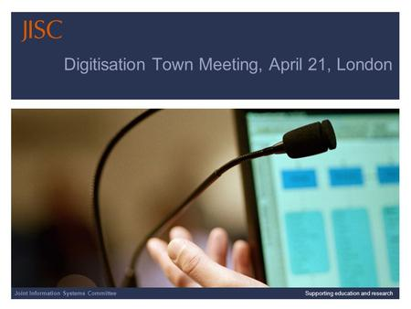 Joint Information Systems Committee 01/04/2014 | slide 1 Digitisation Town Meeting, April 21, London Joint Information Systems CommitteeSupporting education.