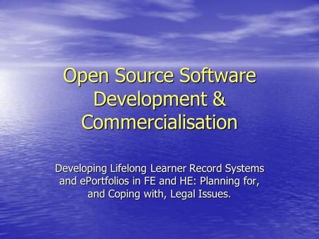 Open Source Software Development & Commercialisation Developing Lifelong Learner Record Systems and ePortfolios in FE and HE: Planning for, and Coping.