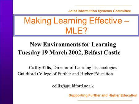 Joint Information Systems Committee Supporting Further and Higher Education Making Learning Effective – MLE? New Environments for Learning Tuesday 19 March.