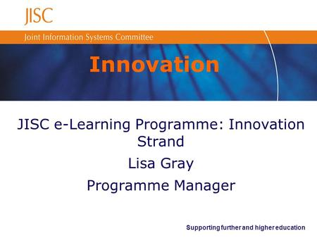 Supporting further and higher education Innovation JISC e-Learning Programme: Innovation Strand Lisa Gray Programme Manager.