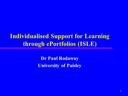 1 Individualised Support for Learning through ePortfolios (ISLE) Dr Paul Rodaway University of Paisley.