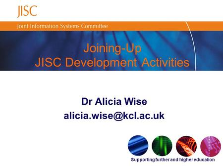 Supporting further and higher education Joining-Up JISC Development Activities Dr Alicia Wise