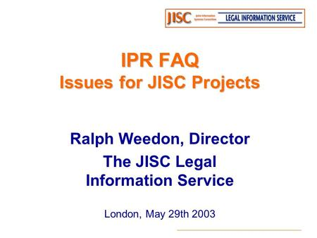 IPR FAQ Issues for JISC Projects Ralph Weedon, Director The JISC Legal Information Service London, May 29th 2003.