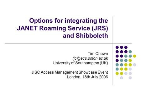 Options for integrating the JANET Roaming Service (JRS) and Shibboleth Tim Chown University of Southampton (UK) JISC Access Management.
