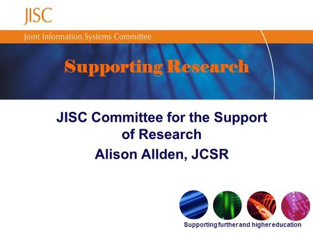 Supporting further and higher education Supporting Research JISC Committee for the Support of Research Alison Allden, JCSR.