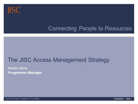 Joint Information Systems Committee 01/04/2014 | | Slide 1 Connecting People to Resources The JISC Access Management Strategy Nicole Harris Programme Manager.