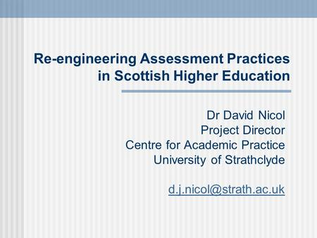 Dr David Nicol Project Director Centre for Academic Practice University of Strathclyde Re-engineering Assessment Practices in Scottish.