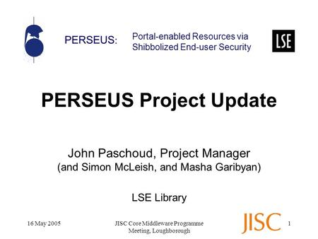 PERSEUS : Portal-enabled Resources via Shibbolized End-user Security 16 May 2005JISC Core Middleware Programme Meeting, Loughborough 1 PERSEUS Project.