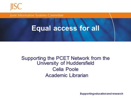Supporting education and research Equal access for all Supporting the PCET Network from the University of Huddersfield Celia Poole Academic Librarian.