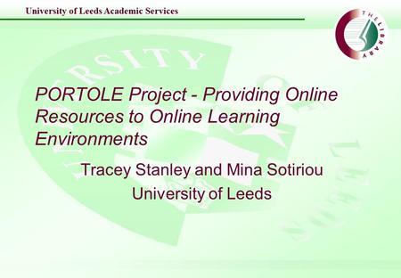 University of Leeds Academic Services PORTOLE Project - Providing Online Resources to Online Learning Environments Tracey Stanley and Mina Sotiriou University.