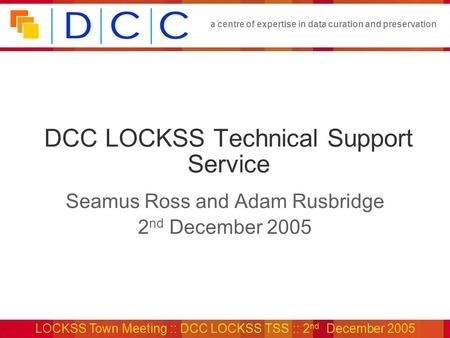 A centre of expertise in data curation and preservation LOCKSS Town Meeting :: DCC LOCKSS TSS :: 2 nd December 2005 DCC LOCKSS Technical Support Service.