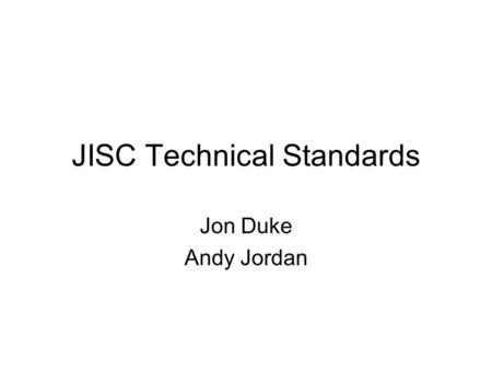 JISC Technical Standards Jon Duke Andy Jordan. Purpose Pull together the JISCs guidance Identify a way forward –Tie in with allied bodies Propose maintenance.