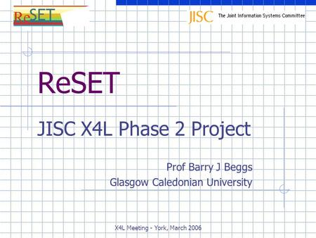 X4L Meeting - York, March 2006 ReSET JISC X4L Phase 2 Project Prof Barry J Beggs Glasgow Caledonian University.