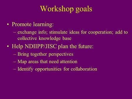 Workshop goals Promote learning: –exchange info; stimulate ideas for cooperation; add to collective knowledge base Help NDIIPP/JISC plan the future: –Bring.