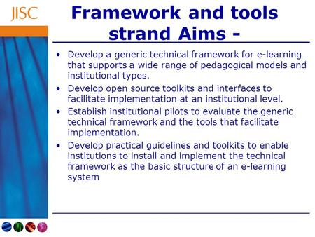 Framework and tools strand Aims - Develop a generic technical framework for e-learning that supports a wide range of pedagogical models and institutional.